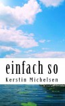 einfach so (German Edition) - Kerstin Michelsen