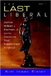 The Last Liberal: Justice William J. Brennan, JR. and the Decisions That Transformed America - Kim Isaac Eisler
