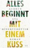 Alles beginnt mit einem Kuss: Roman - Gudrún Eva Mínervudóttir