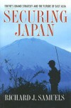 Securing Japan: Tokyo's Grand Strategy and the Future of East Asia - Richard J. Samuels