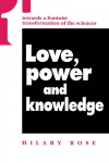 Love, Power and Knowledge: Towards a Feminist Transformation of the Sciences - Hilary Rose