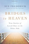 Bridges to Heaven: True Stories of Loved Ones on the Other Side - Sue Frederick
