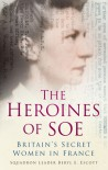 The Heroines of SOE: F Section: Britain's Secret Women in France - Beryl E. Escott