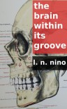 The Brain within its Groove: A Novella (Variations on Images from Emily Dickinson's Poems) - L. N. Nino