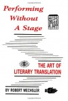 Performing Without a Stage: The Art of Literary Translation - Robert Wechsler