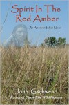 Spirit in the Red Amber: A Novel of an American Indian - John Gschwend