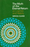 The Myth of the Eternal Return or Cosmos and History - Mircea Eliade, Willard R. Trask