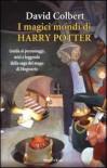 I magici mondi di Harry Potter. Guida ai personaggi, miti e leggende della saga del mago di Hogwarts - David Colbert, Paola Cartoceti