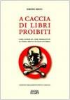 A caccia di libri proibiti: Libri censurati, libri perseguitati, la storia scritta da mani invisibili - Simone Berni