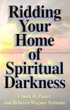 Ridding Your Home Of Spiritual Darkness - Chuck D. Pierce, Rebecca Wagner Sytsema