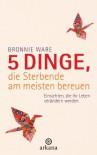 5 Dinge, die Sterbende am meisten bereuen: Einsichten, die Ihr Leben verändern werden (German Edition) - Bronnie Ware, Wibke Kuhn