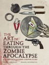 The Art of Eating Through the Zombie Apocalypse: A Cookbook and Culinary Survival Guide - Lauren Wilson, Kristian Bauthus