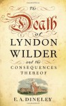The Death of Lyndon Wilder and the Consequences Thereof - E.A. Dineley