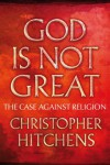 God Is Not Great: The Case Against Religion - Christopher Hitchens