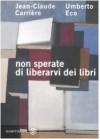 Non sperate di liberarvi dei libri - Umberto Eco;Jean-Claude Carrière