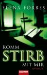 Komm stirb mit mir: Thriller - Elena Forbes