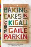 Baking Cakes in Kigali: A Novel - Gaile Parkin