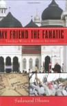 My Friend the Fanatic: Travels with a Radical Islamist - Sadanand Dhume