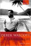 Derek Walcott: A Caribbean Life - Bruce King