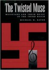 The Twisted Muse: Musicians and Their Music in the Third Reich - Michael H. Kater