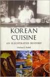 Korean Cuisine: An Illustrated History - Michael J. Pettid