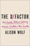 The XX Factor: How the Rise of Working Women Has Created a Far Less Equal World - Alison Wolf