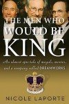 The Men Who Would Be King: An Almost Epic Tale of Moguls, Movies, and a Company Called DreamWorks - Nicole LaPorte