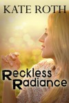 Reckless Radiance - Kate  Roth