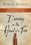 Dancing on the Head of a Pen: The Practice of a Writing Life - Robert Benson