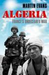 Algeria: France's Undeclared War (The Making of the Modern World) - Martin Evans