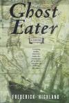Ghost Eater: A Novel - Frederick Highland
