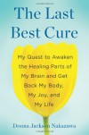The Last Best Cure: My Quest to Awaken the Healing Parts of My Brain and Get Back My Body, My Joy, and My Life - Donna Jackson Nakazawa