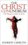 The Christ Conundrum: The Skeptic's Guide to Jesus - Andrew Carruth
