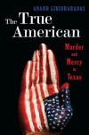 The True American: Murder and Mercy in Texas - Anand Giridharadas