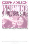 Inventing Adolescence: The Political Psychology of Everyday Schooling - Joseph Adelson