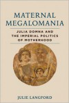 Maternal Megalomania: Julia Domna and the Imperial Politics of Motherhood - Julie Langford
