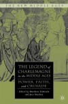 The Legend of Charlemagne in the Middle Ages: Power, Faith, and Crusade - Matthew Gabriele, Jace Stuckey