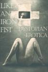Like an Iron Fist: Dystopian Erotica - Cecilia Tan, Katherine Bergeron, Peter Tupper, Eric Del Carlo, Reina Delacroix, Nobilis Reed, Monique Poirier, Angelia Sparrow, Steelwhisper