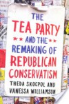The Tea Party and the Remaking of Republican Conservatism - Vanessa Williamson, Theda Skocpol
