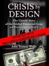 Crisis by Design: The Untold Story of the Global Financial Coup and What You Can Do About It - John Truman Wolfe