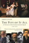 The Pity of It All: A Portrait of the German-Jewish Epoch, 1743-1933 - Amos Elon