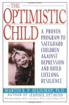 The Optimistic Child: Proven Program to Safeguard Children from Depression & Build Lifelong Resilience - Martin E.P. Seligman, Karen Reivich, Lisa Jaycox, Jane Gillham