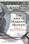 The Art of Making Money: The Story of a Master Counterfeiter - Jason Kersten