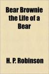 Bear Brownie the Life of a Bear - H. P. Robinson