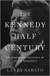 The Kennedy Half-Century: The Presidency, Assassination, and Lasting Legacy of John F. Kennedy - Larry J. Sabato