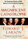 A Magnificent Catastrophe: The Tumultuous Election of 1800, America's First Presidential Campaign - Edward J. Larson