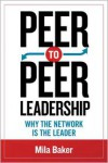 Peer-to-Peer Leadership: Why the Network Is the Leader - Mila N. Baker