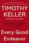 Every Good Endeavor: Connecting Your Work to God's Work - Timothy Keller
