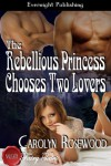 The Rebellious Princess Chooses Two Lovers - Carolyn Rosewood