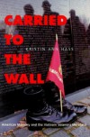 Carried to the Wall: American Memory and the Vietnam Veterans Memorial - Kristin Ann Hass